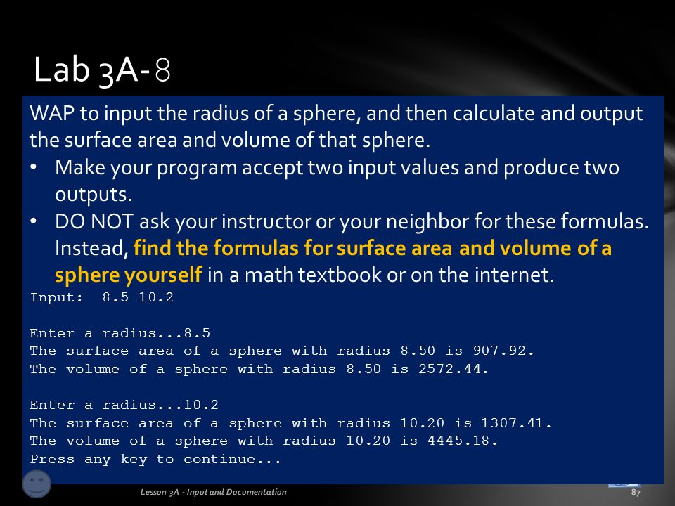 Lab 3A-8 WAP to input the radius of a sphere, and then calculate and output the surface area and volume of that sphere.