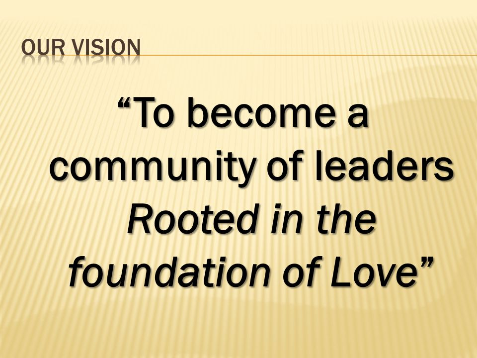 To become a community of leaders Rooted in the foundation of Love