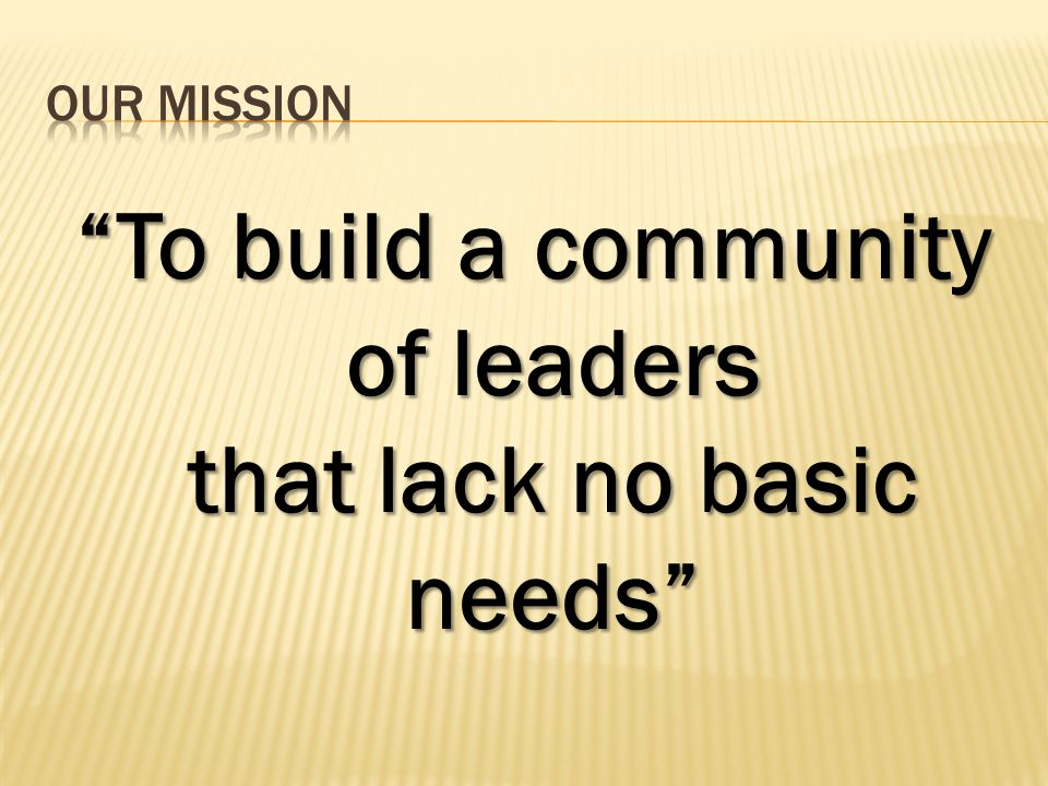 To build a community of leaders that lack no basic needs