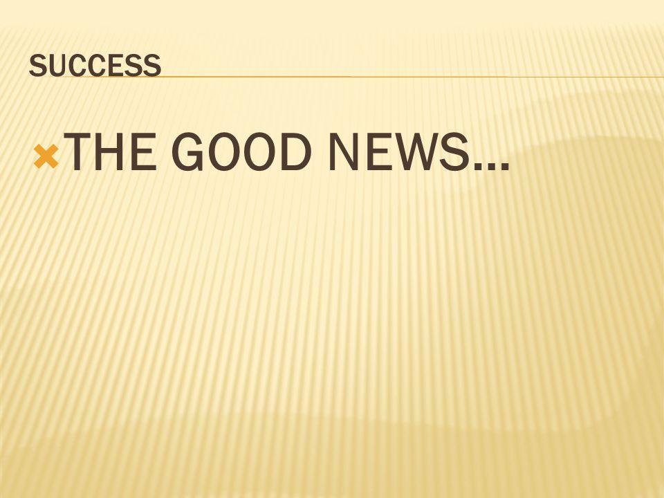 SUCCESS THE GOOD NEWS…
