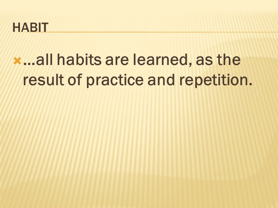 …all habits are learned, as the result of practice and repetition.