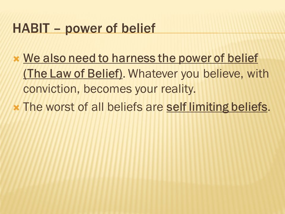 HABIT – power of belief We also need to harness the power of belief (The Law of Belief). Whatever you believe, with conviction, becomes your reality.