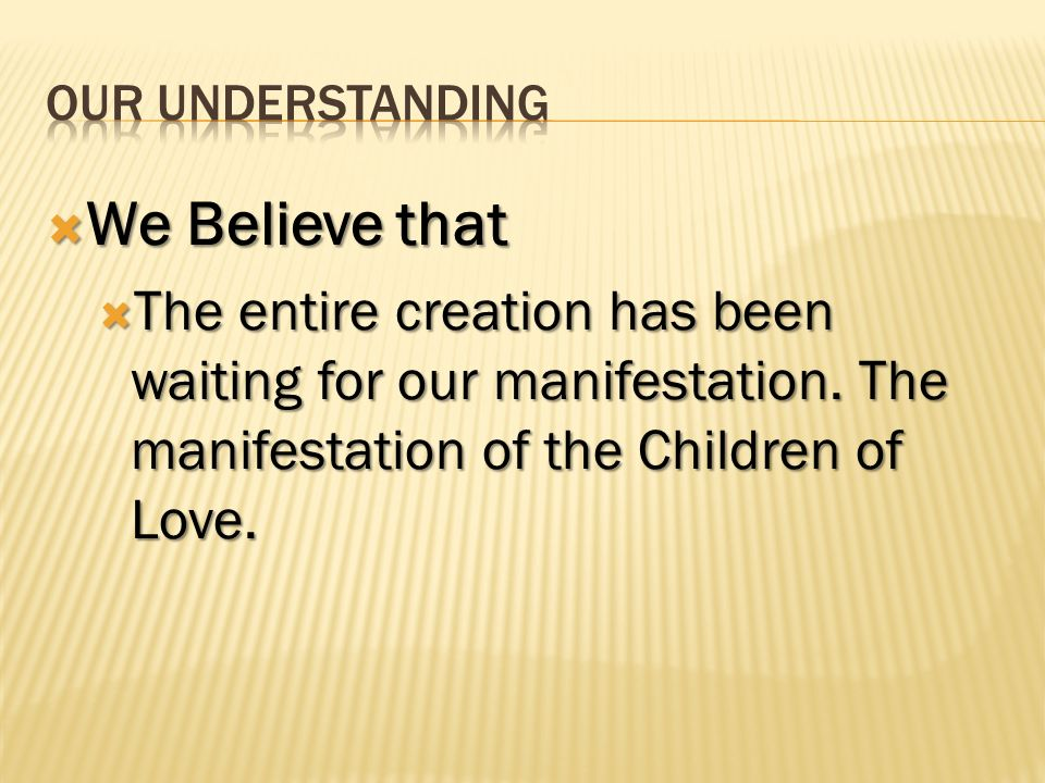 OUR UNDERSTANDING We Believe that. The entire creation has been waiting for our manifestation.