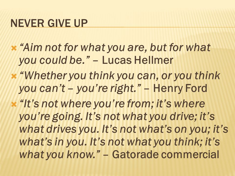 NEVER GIVE UP Aim not for what you are, but for what you could be. – Lucas Hellmer.