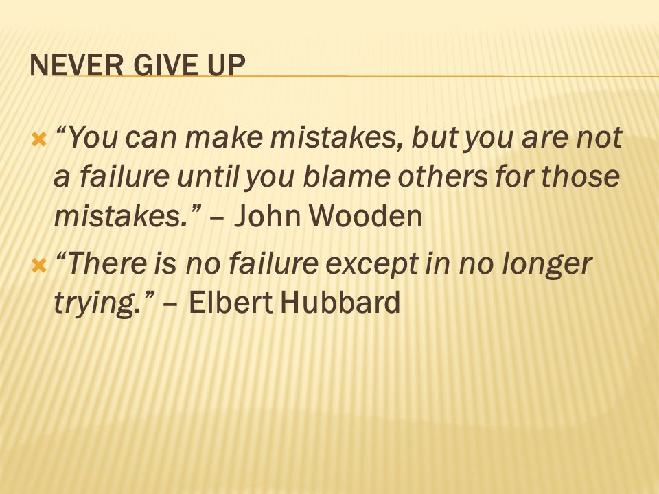 NEVER GIVE UP You can make mistakes, but you are not a failure until you blame others for those mistakes. – John Wooden.