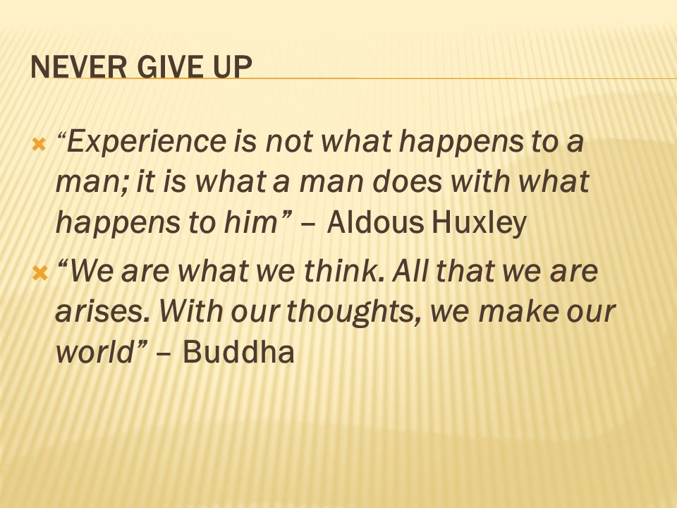 NEVER GIVE UP Experience is not what happens to a man; it is what a man does with what happens to him – Aldous Huxley.
