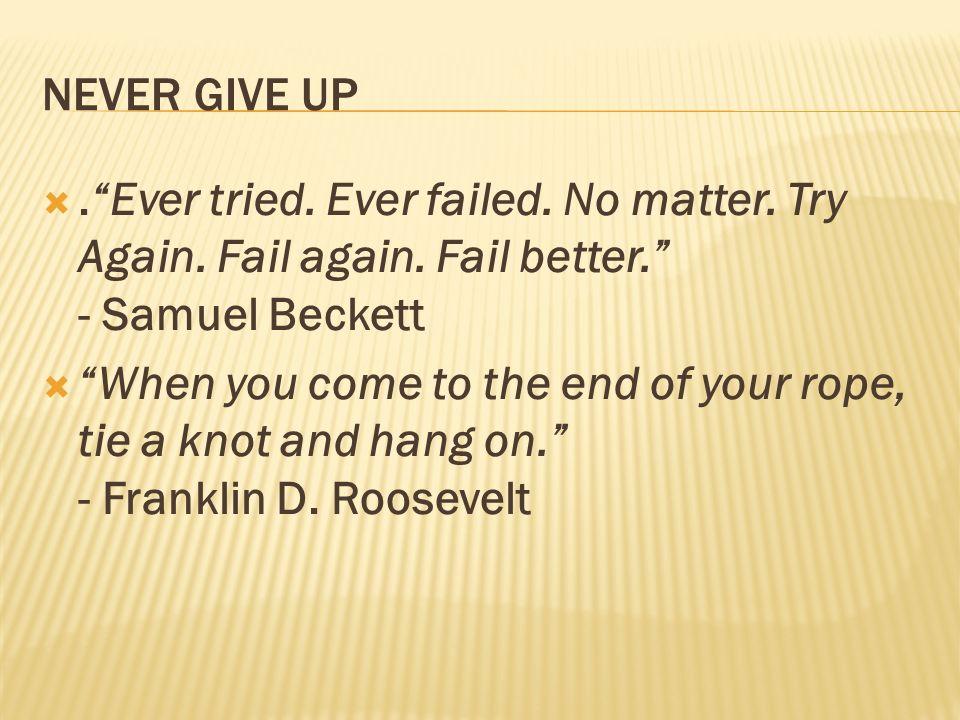 NEVER GIVE UP . Ever tried. Ever failed. No matter. Try Again. Fail again. Fail better. - Samuel Beckett.