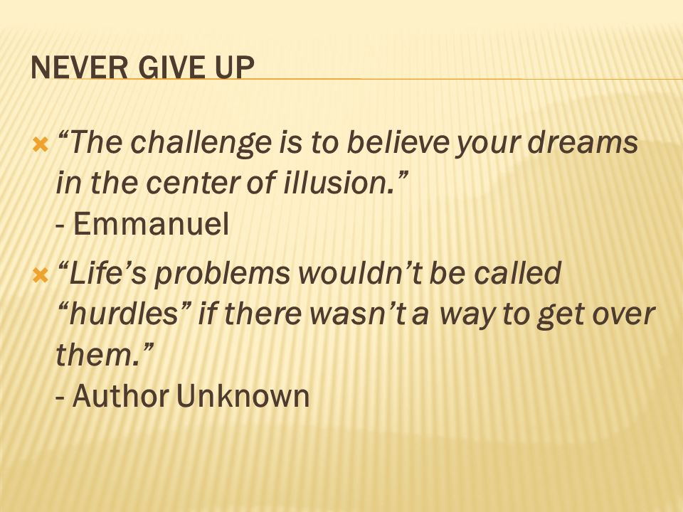 NEVER GIVE UP The challenge is to believe your dreams in the center of illusion. - Emmanuel.