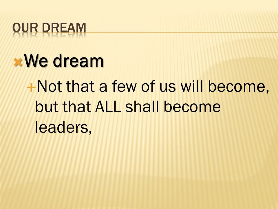 OUR DREAM We dream Not that a few of us will become, but that ALL shall become leaders,