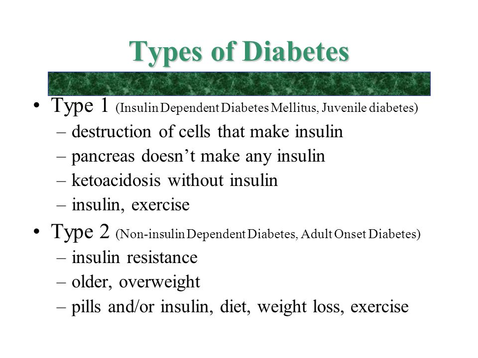 Types of Diabetes Type 1 (Insulin Dependent Diabetes Mellitus, Juvenile diabetes) destruction of cells that make insulin.