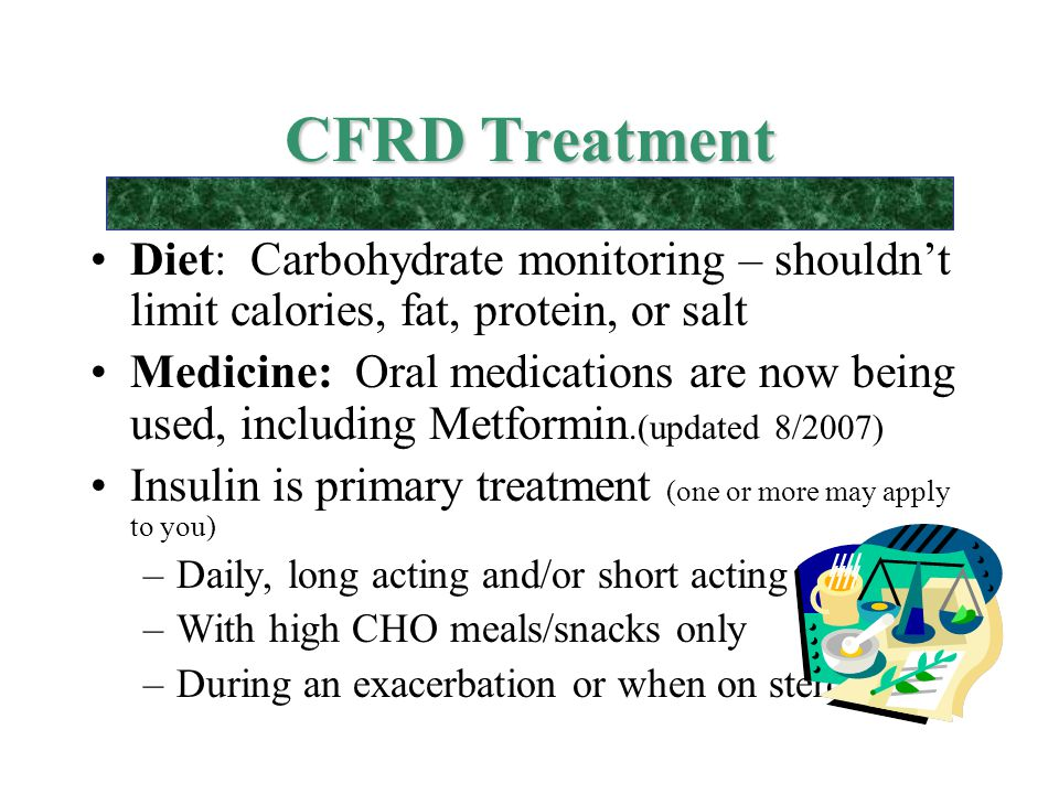 CFRD Treatment Diet: Carbohydrate monitoring – shouldn't limit calories, fat, protein, or salt.