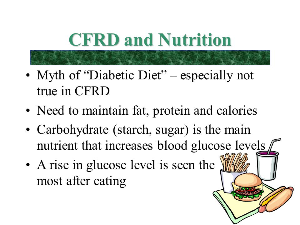 CFRD and Nutrition Myth of Diabetic Diet – especially not true in CFRD. Need to maintain fat, protein and calories.