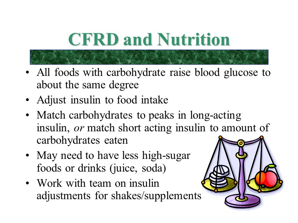 CFRD and Nutrition All foods with carbohydrate raise blood glucose to about the same degree. Adjust insulin to food intake.