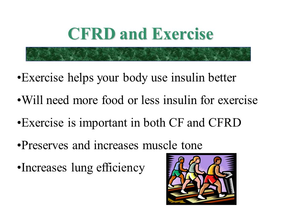 CFRD and Exercise Exercise helps your body use insulin better