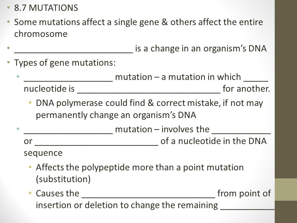 8.7 MUTATIONS Some mutations affect a single gene & others affect the entire chromosome. ________________________ is a change in an organism's DNA.