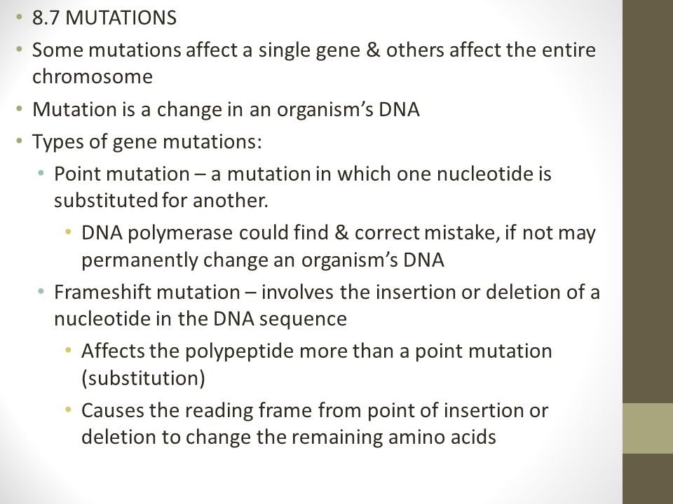 8.7 MUTATIONS Some mutations affect a single gene & others affect the entire chromosome. Mutation is a change in an organism's DNA.