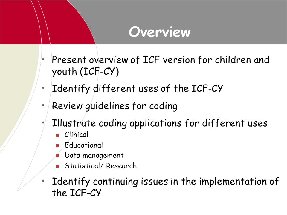 Overview Present overview of ICF version for children and youth (ICF-CY) Identify different uses of the ICF-CY.