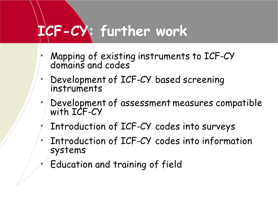 ICF-CY: further work Mapping of existing instruments to ICF-CY domains and codes. Development of ICF-CY based screening instruments.
