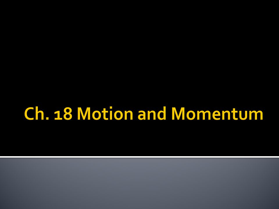 Section 1 p. 525-527 Ch. 18 Motion and Momentum