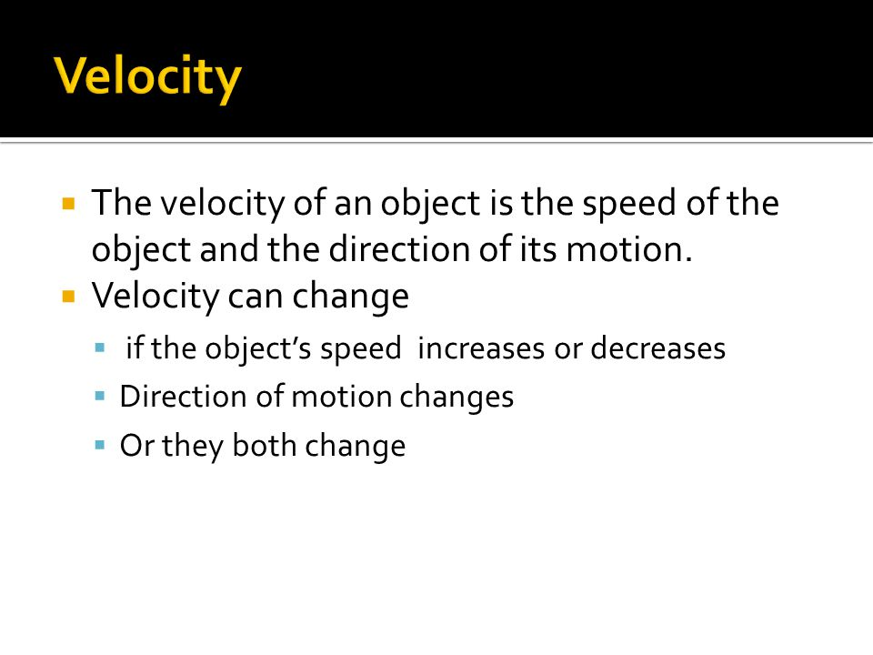 Velocity The velocity of an object is the speed of the object and the direction of its motion. Velocity can change.