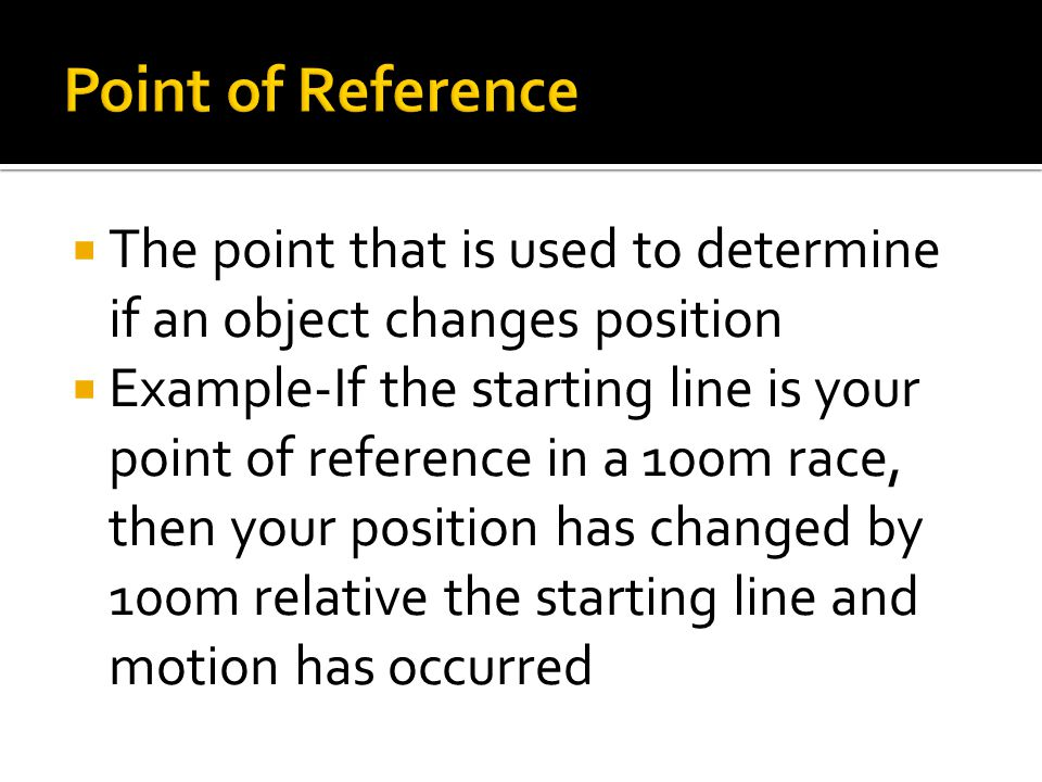 Point of Reference The point that is used to determine if an object changes position.