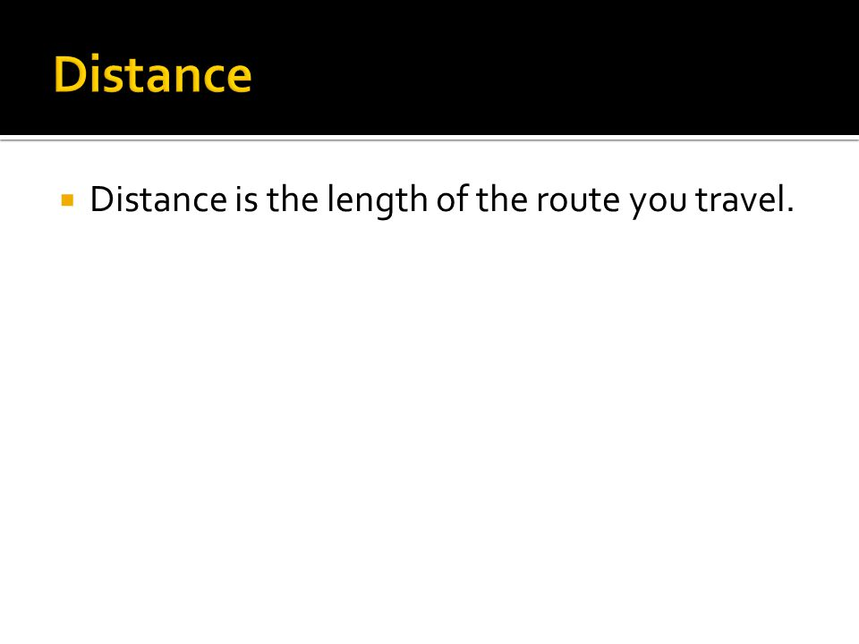 Distance Distance is the length of the route you travel.
