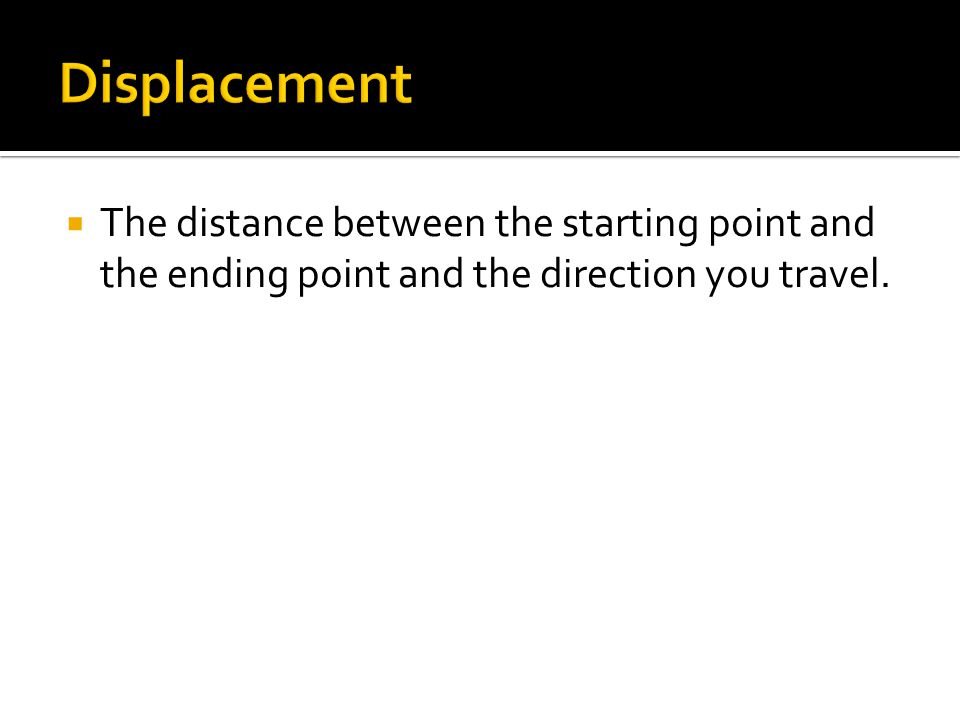 Displacement The distance between the starting point and the ending point and the direction you travel.