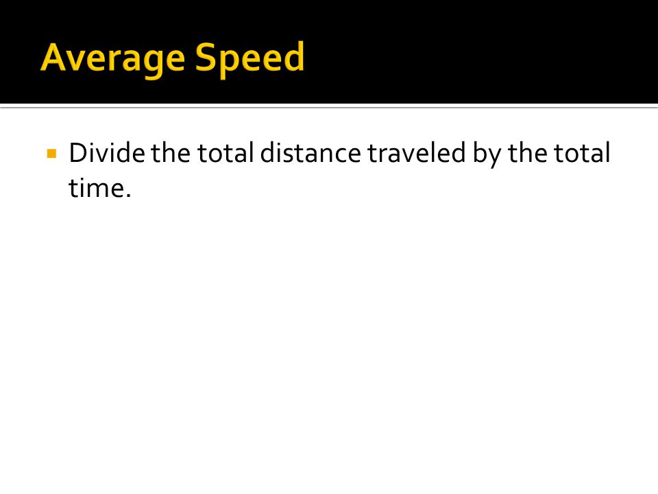 Average Speed Divide the total distance traveled by the total time.