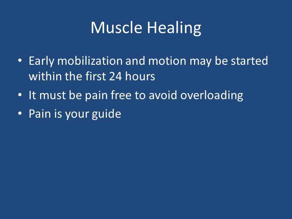 Muscle Healing Early mobilization and motion may be started within the first 24 hours. It must be pain free to avoid overloading.