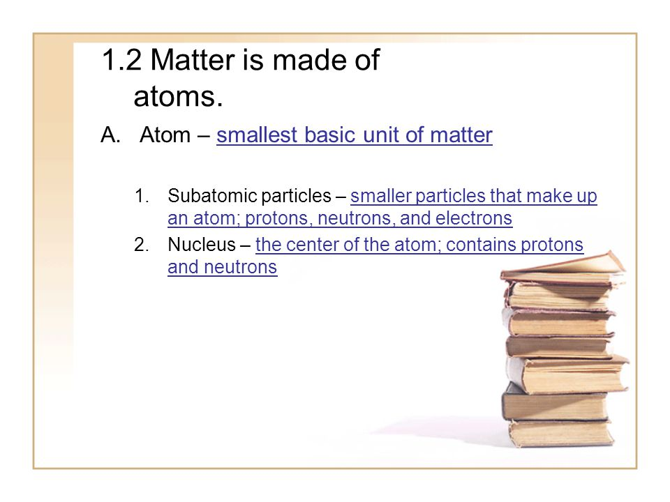 1.2 Matter is made of atoms. Atom – smallest basic unit of matter