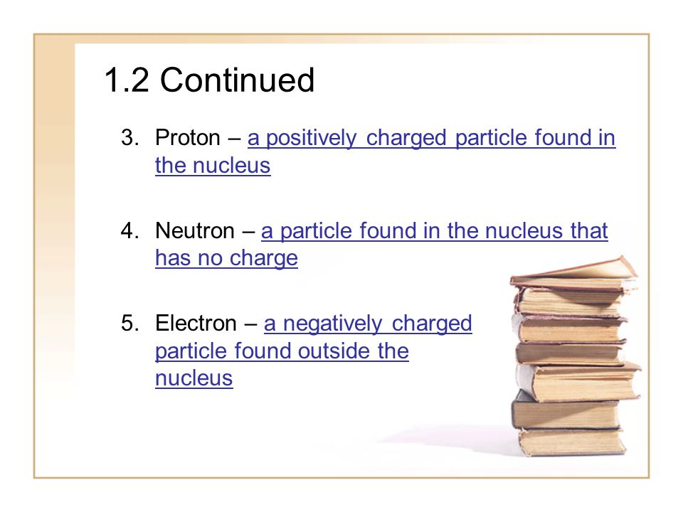 1.2 Continued Proton – a positively charged particle found in the nucleus. Neutron – a particle found in the nucleus that has no charge.