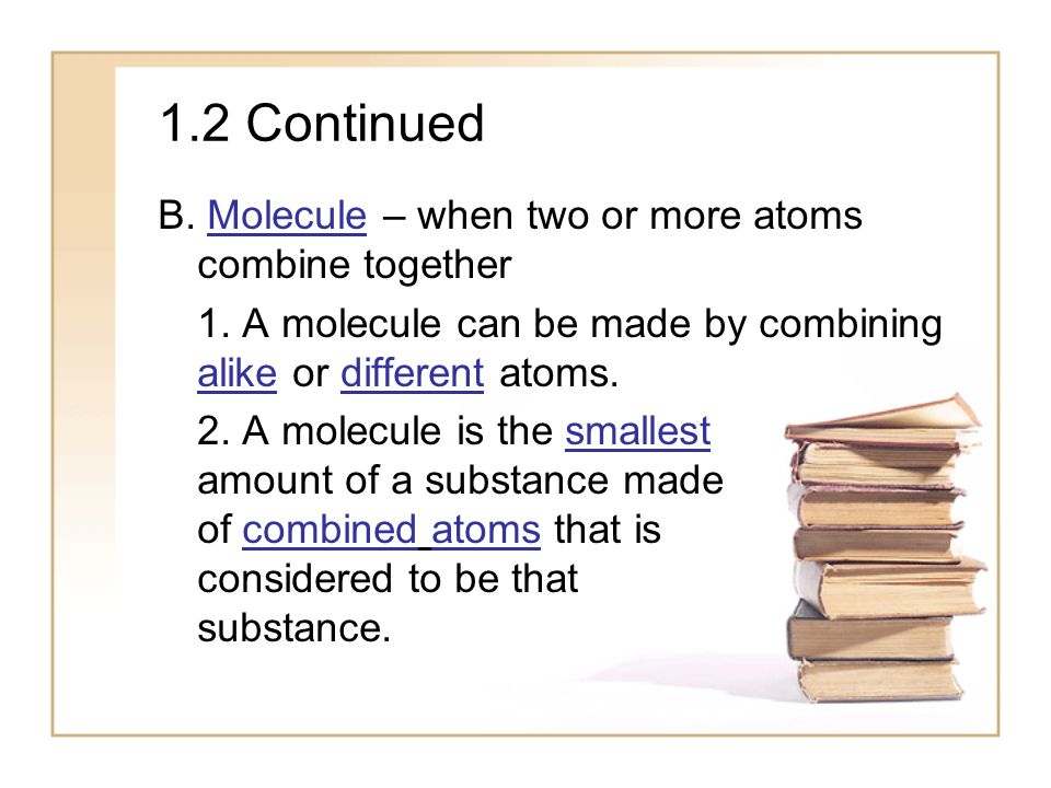 1.2 Continued B. Molecule – when two or more atoms combine together
