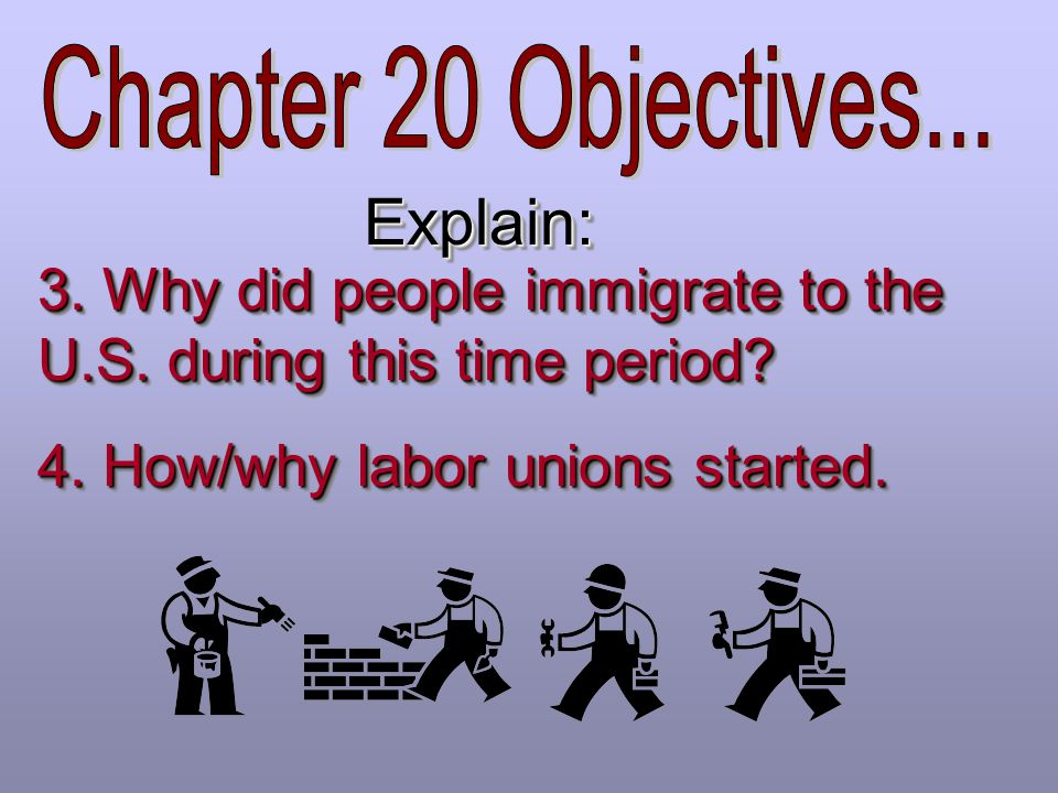 Chapter 20 Objectives... Explain: 3. Why did people immigrate to the U.S. during this time period
