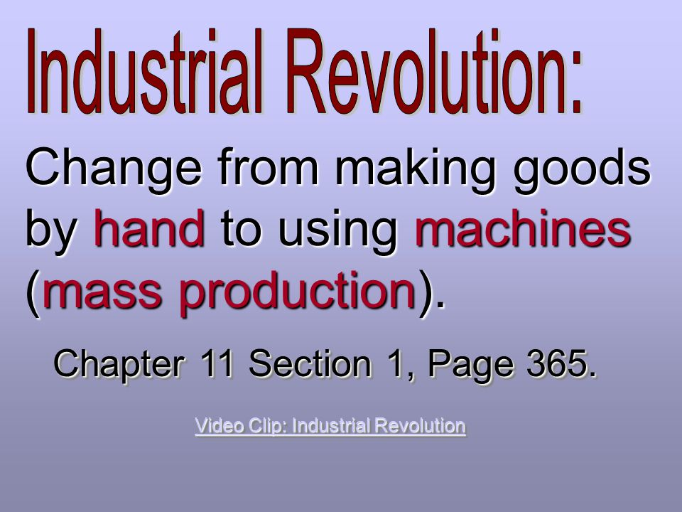 Change from making goods by hand to using machines (mass production).