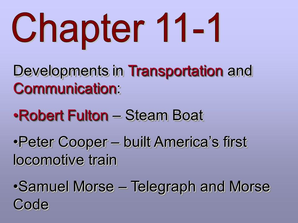 Chapter 11-1 Developments in Transportation and Communication: Robert Fulton – Steam Boat. Peter Cooper – built America's first locomotive train.