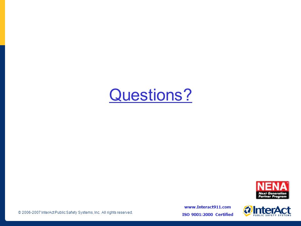 Questions www.Interact911.com ISO 9001:2000 Certified