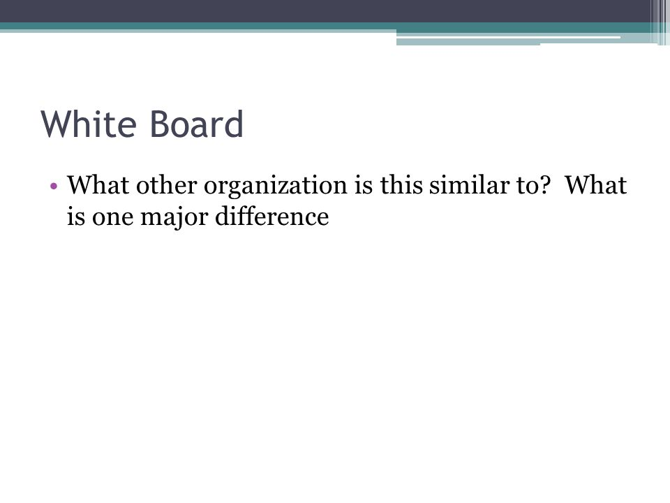White Board What other organization is this similar to What is one major difference