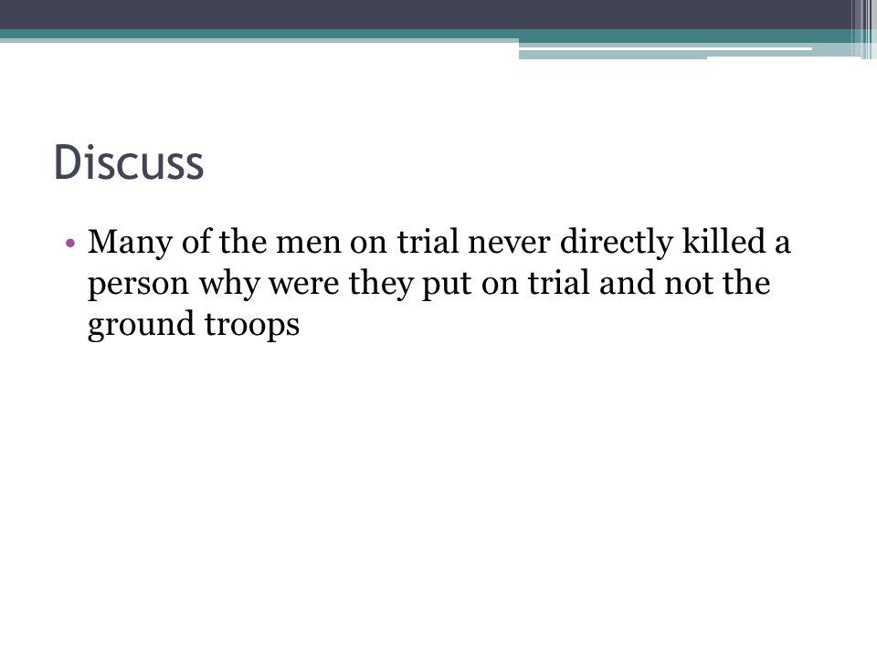 Discuss Many of the men on trial never directly killed a person why were they put on trial and not the ground troops.