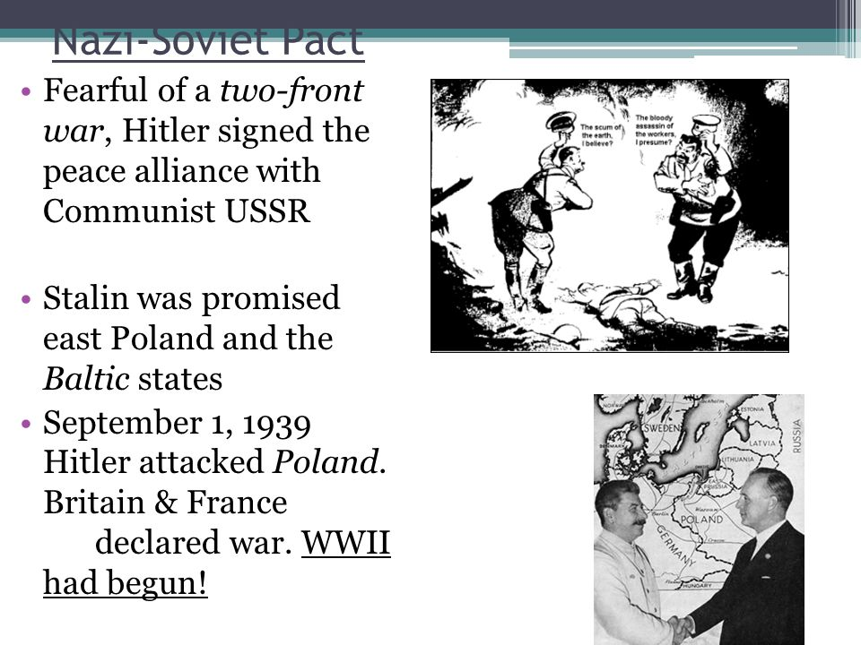 Nazi-Soviet Pact Fearful of a two-front war, Hitler signed the peace alliance with Communist USSR.