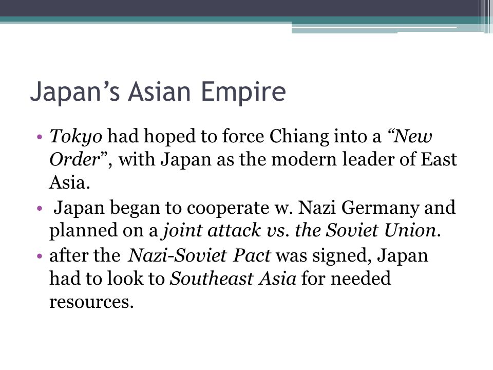 Japan's Asian Empire Tokyo had hoped to force Chiang into a New Order , with Japan as the modern leader of East Asia.