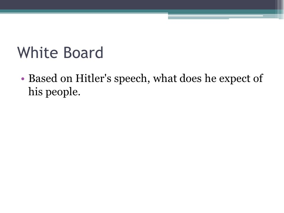 White Board Based on Hitler s speech, what does he expect of his people.