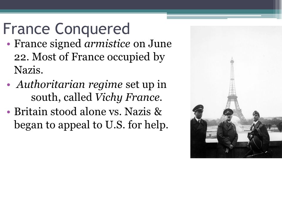 France Conquered France signed armistice on June 22. Most of France occupied by Nazis. Authoritarian regime set up in south, called Vichy France.
