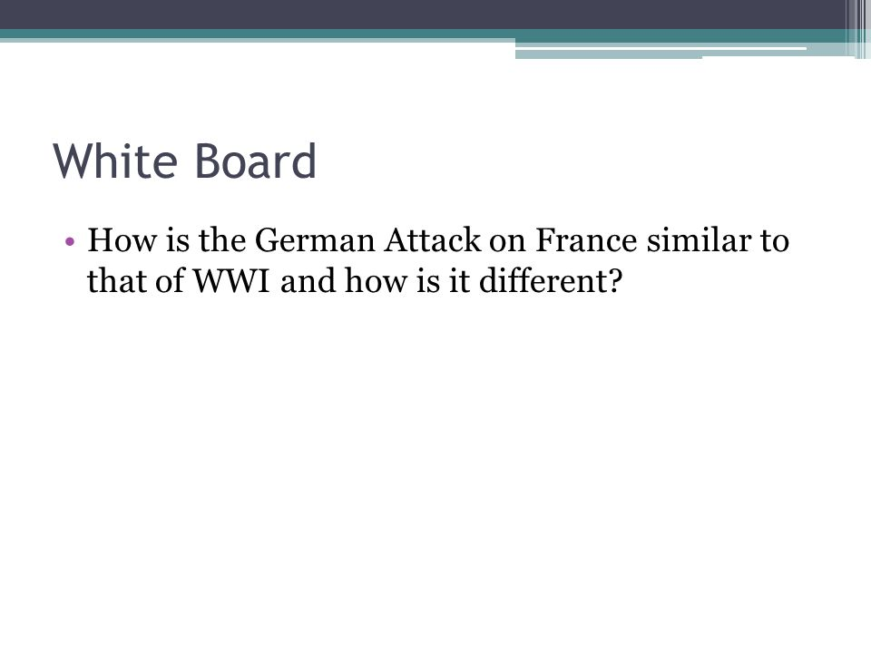 White Board How is the German Attack on France similar to that of WWI and how is it different