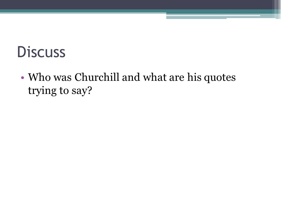 Discuss Who was Churchill and what are his quotes trying to say