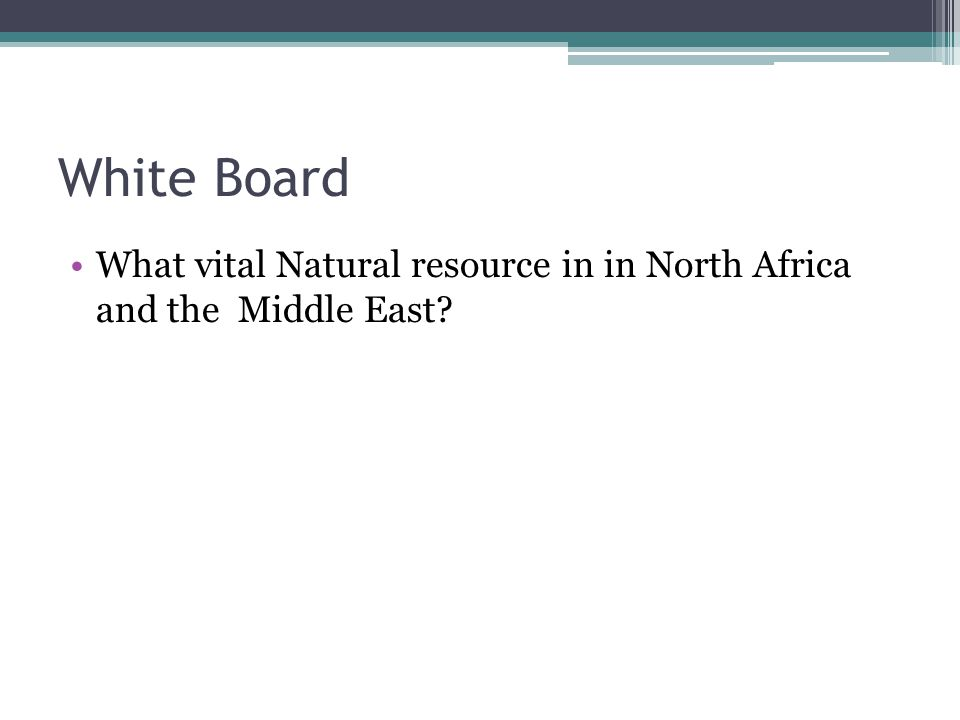 White Board What vital Natural resource in in North Africa and the Middle East