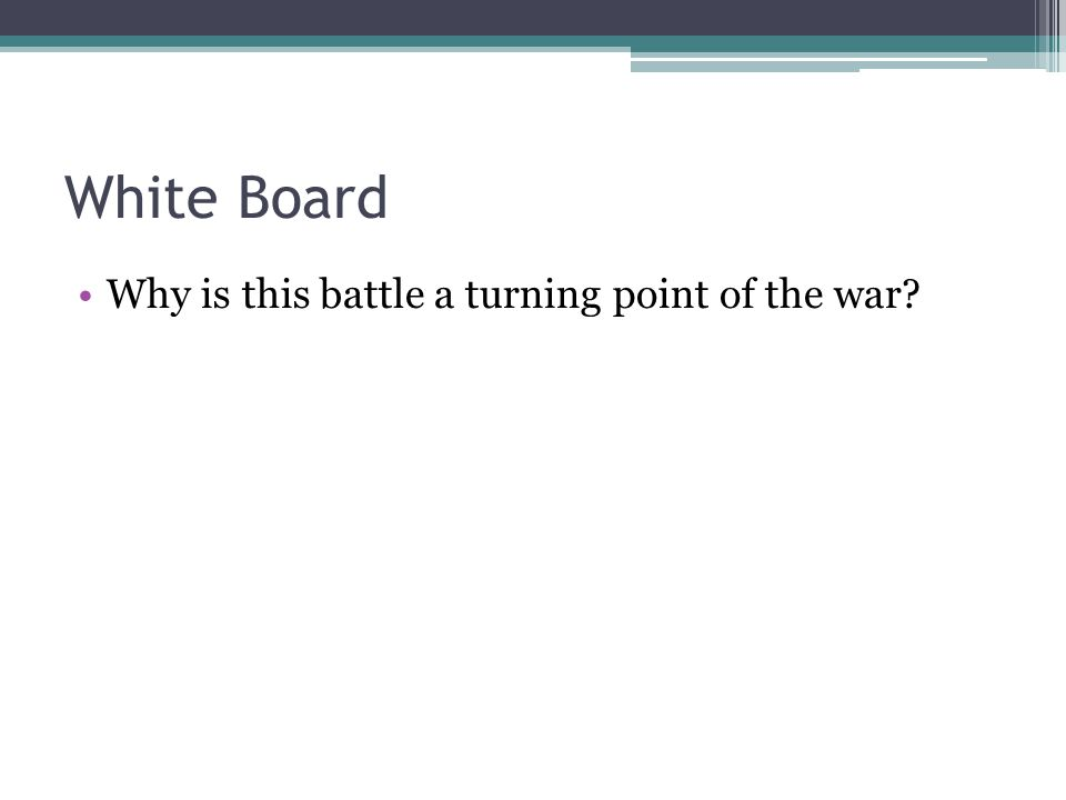 White Board Why is this battle a turning point of the war