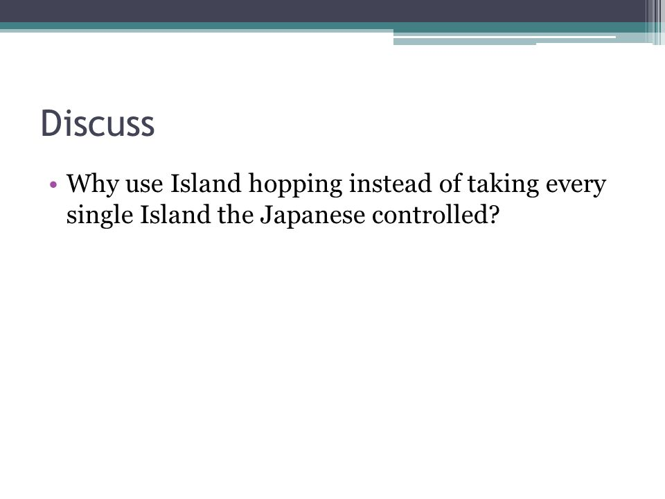 Discuss Why use Island hopping instead of taking every single Island the Japanese controlled