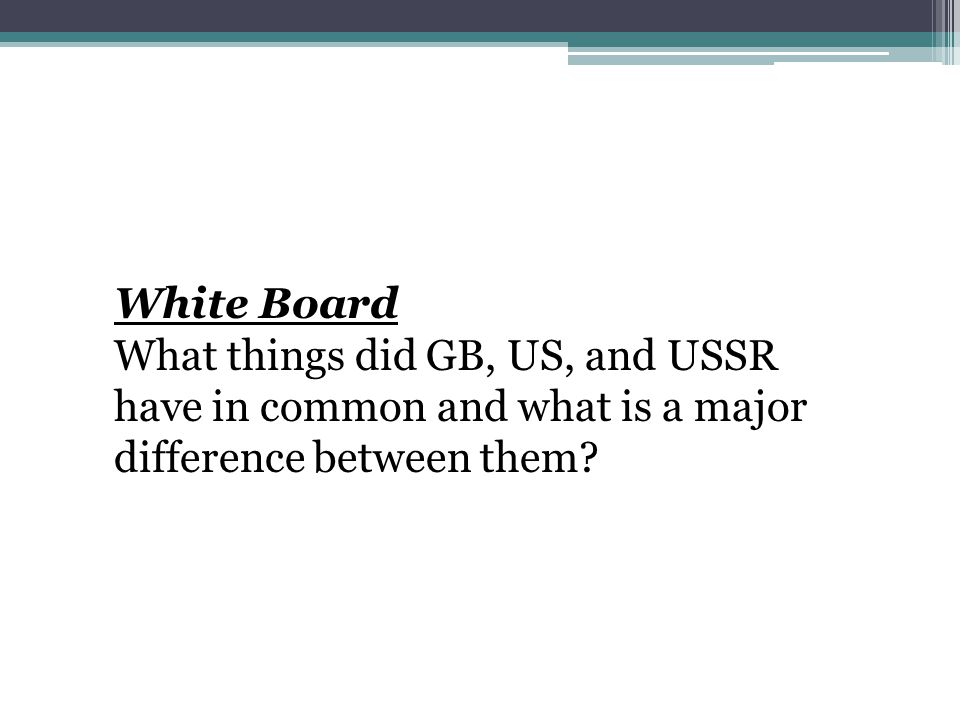 White Board What things did GB, US, and USSR have in common and what is a major difference between them