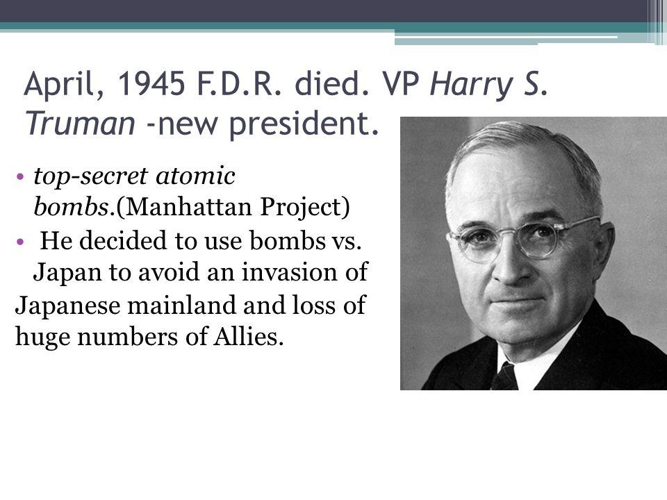 April, 1945 F.D.R. died. VP Harry S. Truman -new president.