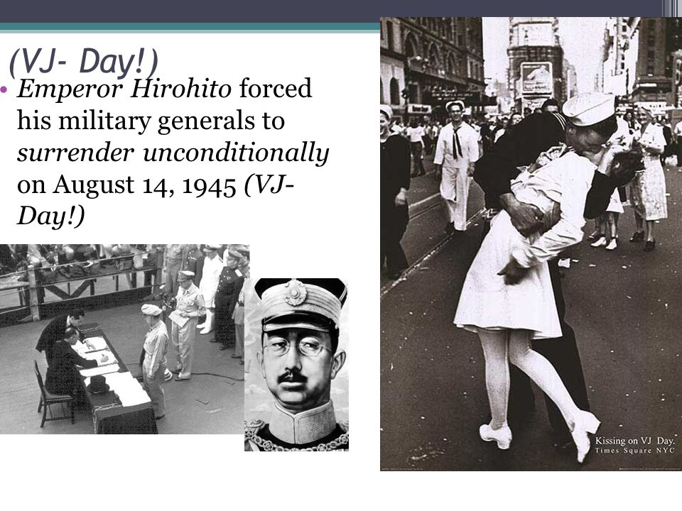 (VJ- Day!) Emperor Hirohito forced his military generals to surrender unconditionally on August 14, 1945 (VJ- Day!)